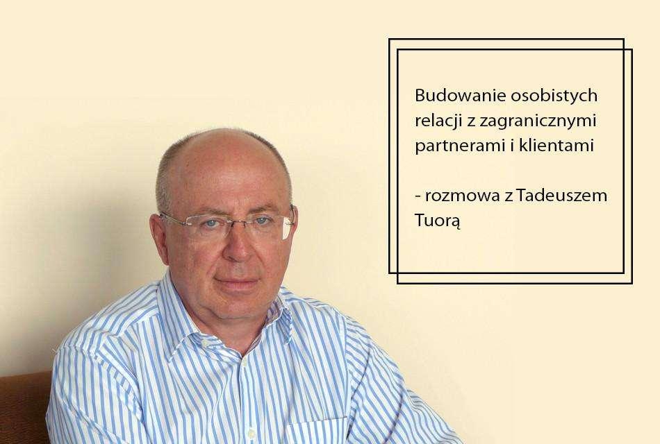 Budowanie osobistych relacji z zagranicznymi partnerami i klientami – rozmowa z Tadeuszem Tuorą